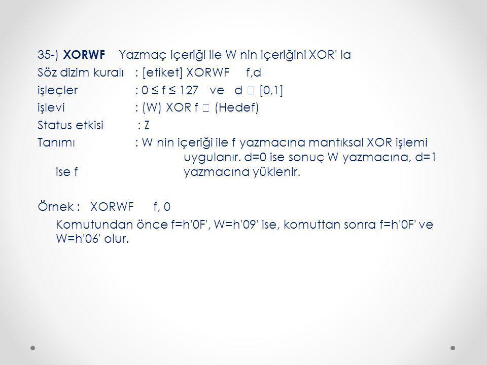 35-) XORWF Yazmaç içeriği ile W nin içeriğini XOR la Söz dizim kuralı : [etiket] XORWF f,d işleçler : 0 ≤ f ≤ 127 ve d  [0,1] işlevi : (W) XOR f  (Hedef) Status etkisi : Z Tanımı : W nin içeriği ile f yazmacına mantıksal XOR işlemi uygulanır.